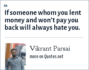 Vikrant Parsai: If someone whom you lent money and won't pay you back will always hate you.