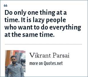 Vikrant Parsai: Do only one thing at a time. It is lazy people who want to do everything at the same time.