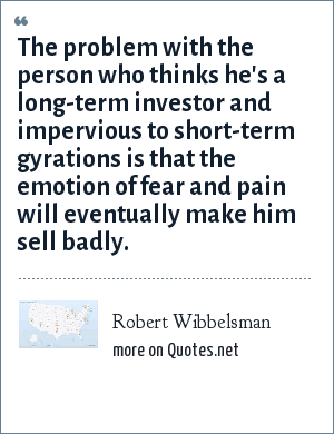 Robert Wibbelsman: The problem with the person who thinks he's a long-term investor and impervious to short-term gyrations is that the emotion of fear and pain will eventually make him sell badly.