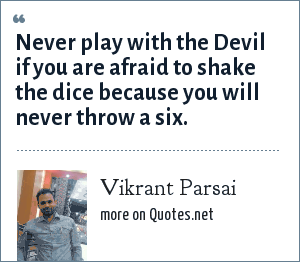 Vikrant Parsai: Never play with the Devil if you are afraid to shake the dice because you will never throw a six.