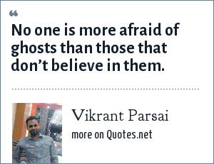 Vikrant Parsai: No one is more afraid of ghosts than those that don't believe in them.