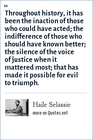 Haile Selassie: Throughout history, it has been the inaction of those who could have acted the indifference of those who should have known better the silence of the voice of justice when it mattered most that has made it possible for evil to triumph.