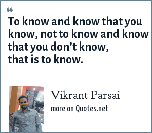 Vikrant Parsai: To know and know that you know, not to know and know that you don't know, that is to know.