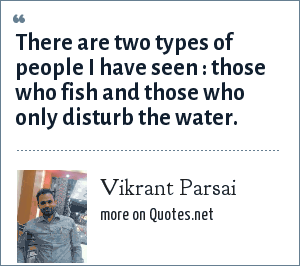 Vikrant Parsai: There are two types of people I have seen : those who fish and those who only disturb the water.