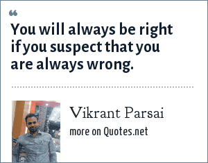 Vikrant Parsai: You will always be right if you suspect that you are always wrong.