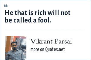 Vikrant Parsai: He that is rich will not be called a fool.
