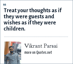 Vikrant Parsai: Treat your thoughts as if they were guests and wishes as if they were children.