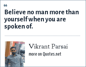 Vikrant Parsai: Believe no man more than yourself when you are spoken of.