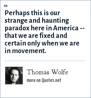 Thomas Wolfe: Perhaps this is our strange and haunting paradox here in America -- that we are fixed and certain only when we are in movement.