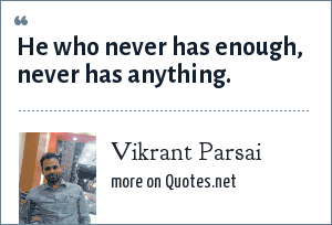 Vikrant Parsai: He who never has enough, never has anything.