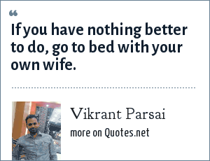 Vikrant Parsai: If you have nothing better to do, go to bed with your own wife.