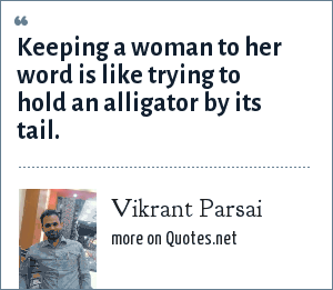 Vikrant Parsai: Keeping a woman to her word is like trying to hold an alligator by its tail.