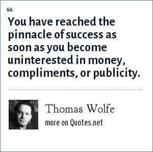 Thomas Wolfe: You have reached the pinnacle of success as soon as you become uninterested in money, compliments, or publicity.