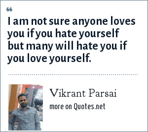 Vikrant Parsai: I am not sure anyone loves you if you hate yourself but many will hate you if you love yourself.