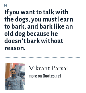 Vikrant Parsai: If you want to talk with the dogs, you must learn to bark, and bark like an old dog because he doesn't bark without reason.