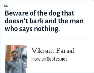 Vikrant Parsai: Beware of the dog that doesn't bark and the man who says nothing.