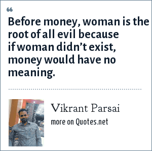 Vikrant Parsai: Before money, woman is the root of all evil because if woman didn't exist, money would have no meaning.