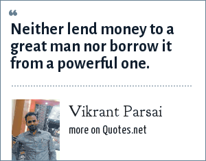 Vikrant Parsai: Neither lend money to a great man nor borrow it from a powerful one.