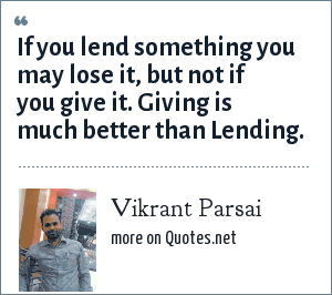 Vikrant Parsai: If you lend something you may lose it, but not if you give it. Giving is much better than Lending.