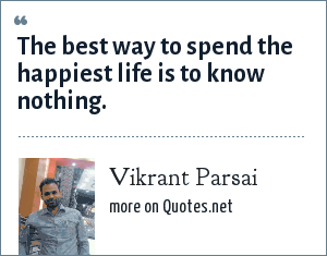 Vikrant Parsai: The best way to spend the happiest life is to know nothing.