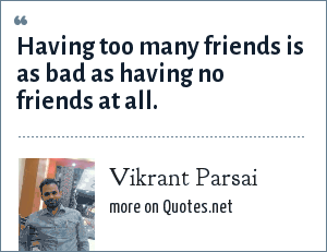 Vikrant Parsai: Having too many friends is as bad as having no friends at all.