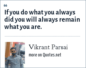 Vikrant Parsai: If you do what you always did you will always remain what you are.