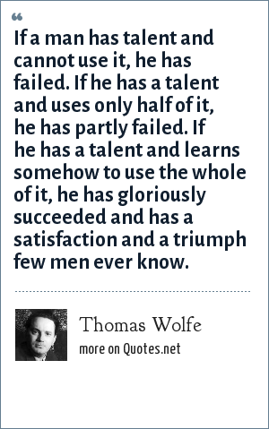 Thomas Wolfe: If a man has talent and cannot use it, he has failed. If he has a talent and uses only half of it, he has partly failed. If he has a talent and learns somehow to use the whole of it, he has gloriously succeeded and has a satisfaction and a triumph few men ever know.
