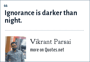 Vikrant Parsai: Ignorance is darker than night.