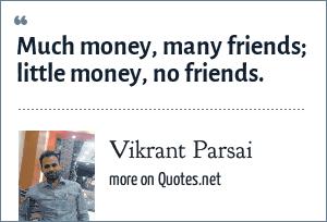 Vikrant Parsai: Much money, many friends; little money, no friends.