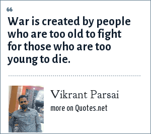 Vikrant Parsai: War is created by people who are too old to fight for those who are too young to die.
