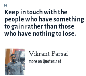 Vikrant Parsai: Keep in touch with the people who have something to gain rather than those who have nothing to lose.