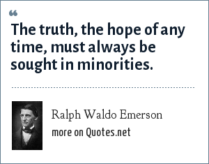 Ralph Waldo Emerson: The truth, the hope of any time, must always be sought in minorities.