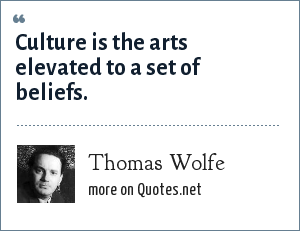 Thomas Wolfe: Culture is the arts elevated to a set of beliefs.