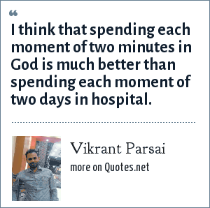 Vikrant Parsai: I think that spending each moment of two minutes in God is much better than spending each moment of two days in hospital.