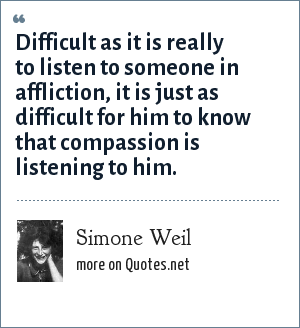 Simone Weil: Difficult as it is really to listen to someone in affliction, it is just as difficult for him to know that compassion is listening to him.