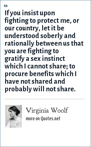 Virginia Woolf: If you insist upon fighting to protect me, or our country, let it be understood soberly and rationally between us that you are fighting to gratify a sex instinct which I cannot share; to procure benefits which I have not shared and probably will not share.