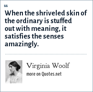 Virginia Woolf: When the shriveled skin of the ordinary is stuffed out with meaning, it satisfies the senses amazingly.