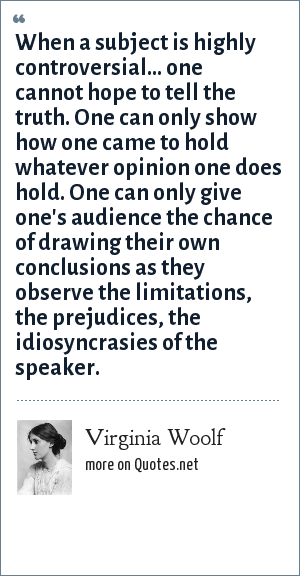 Virginia Woolf: When a subject is highly controversial... one cannot hope to tell the truth. One can only show how one came to hold whatever opinion one does hold. One can only give one's audience the chance of drawing their own conclusions as they observe the limitations, the prejudices, the idiosyncrasies of the speaker.