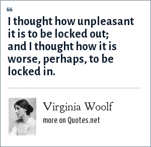 Virginia Woolf: I thought how unpleasant it is to be locked out; and I thought how it is worse, perhaps, to be locked in.