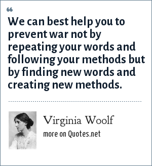 Virginia Woolf: We can best help you to prevent war not by repeating your words and following your methods but by finding new words and creating new methods.