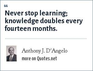 Anthony J. D'Angelo: Never stop learning; knowledge doubles every fourteen months.
