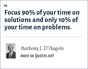 Anthony J. D'Angelo: Focus 90% of your time on solutions and only 10% of your time on problems.