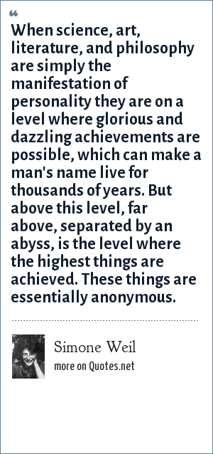 Simone Weil: When science, art, literature, and philosophy are simply the manifestation of personality they are on a level where glorious and dazzling achievements are possible, which can make a man's name live for thousands of years. But above this level, far above, separated by an abyss, is the level where the highest things are achieved. These things are essentially anonymous.