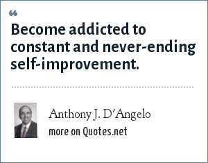 Anthony J. D'Angelo: Become addicted to constant and never-ending self-improvement.