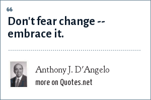 Anthony J. D'Angelo: Don't fear change -- embrace it.