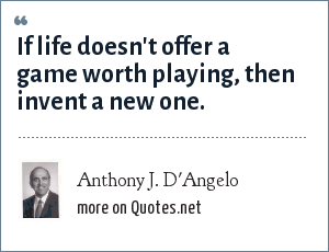 Anthony J. D'Angelo: If life doesn't offer a game worth playing, then invent a new one.