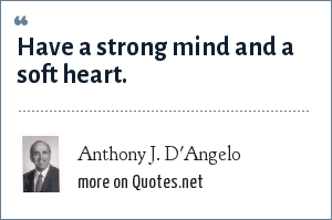 Anthony J. D'Angelo: Have a strong mind and a soft heart.