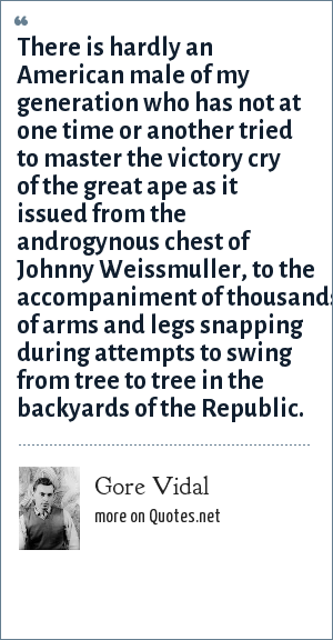 Gore Vidal: There is hardly an American male of my generation who has not at one time or another tried to master the victory cry of the great ape as it issued from the androgynous chest of Johnny Weissmuller, to the accompaniment of thousands of arms and legs snapping during attempts to swing from tree to tree in the backyards of the Republic.