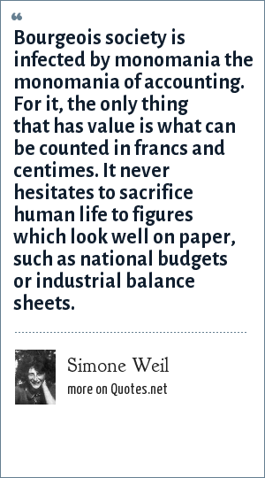 Simone Weil: Bourgeois society is infected by monomania the monomania of accounting. For it, the only thing that has value is what can be counted in francs and centimes. It never hesitates to sacrifice human life to figures which look well on paper, such as national budgets or industrial balance sheets.