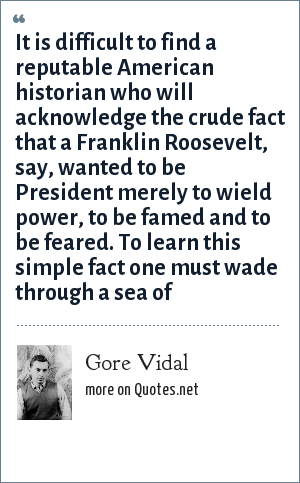 Gore Vidal: It is difficult to find a reputable American historian who will acknowledge the crude fact that a Franklin Roosevelt, say, wanted to be President merely to wield power, to be famed and to be feared. To learn this simple fact one must wade through a sea of